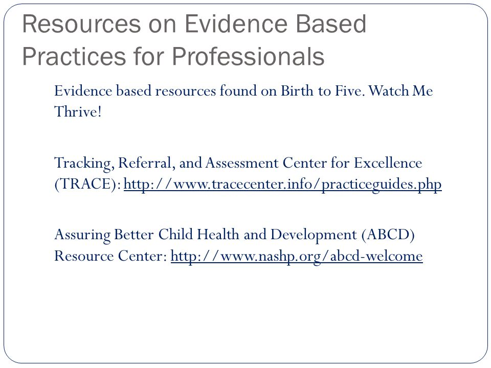 Resources on Evidence Based Practices for Professionals Evidence based resources found on Birth to Five. Watch Me Thrive! Tracking, Referral, and Asse