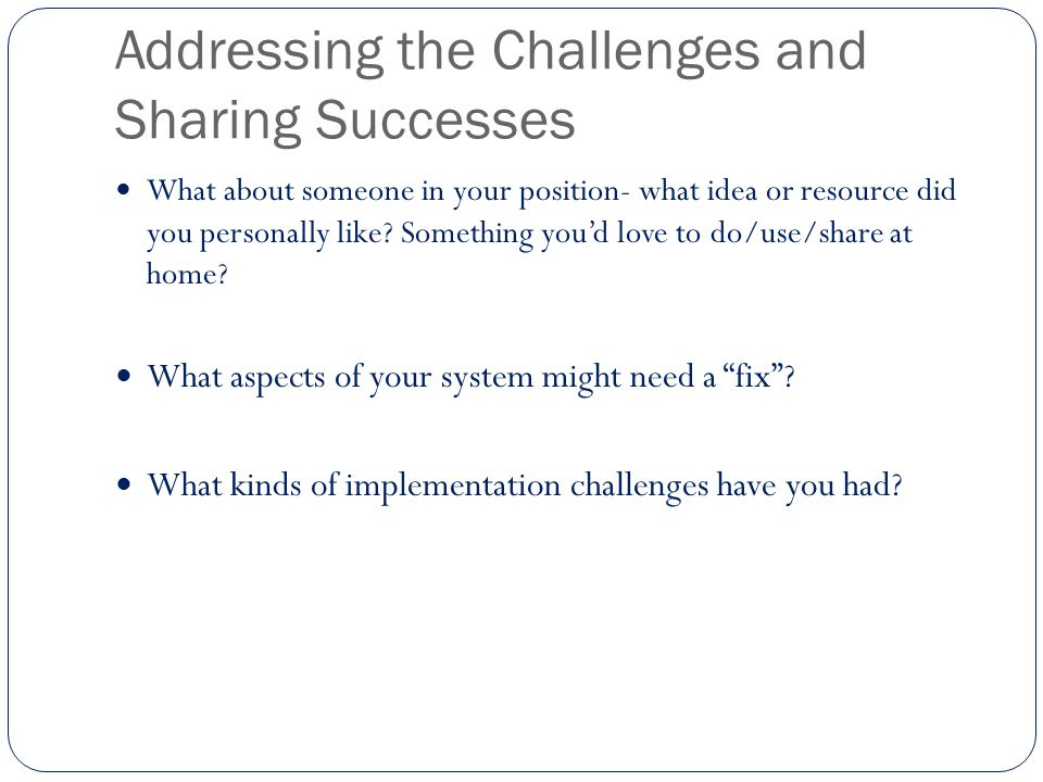Addressing the Challenges and Sharing Successes What about someone in your position- what idea or resource did you personally like.