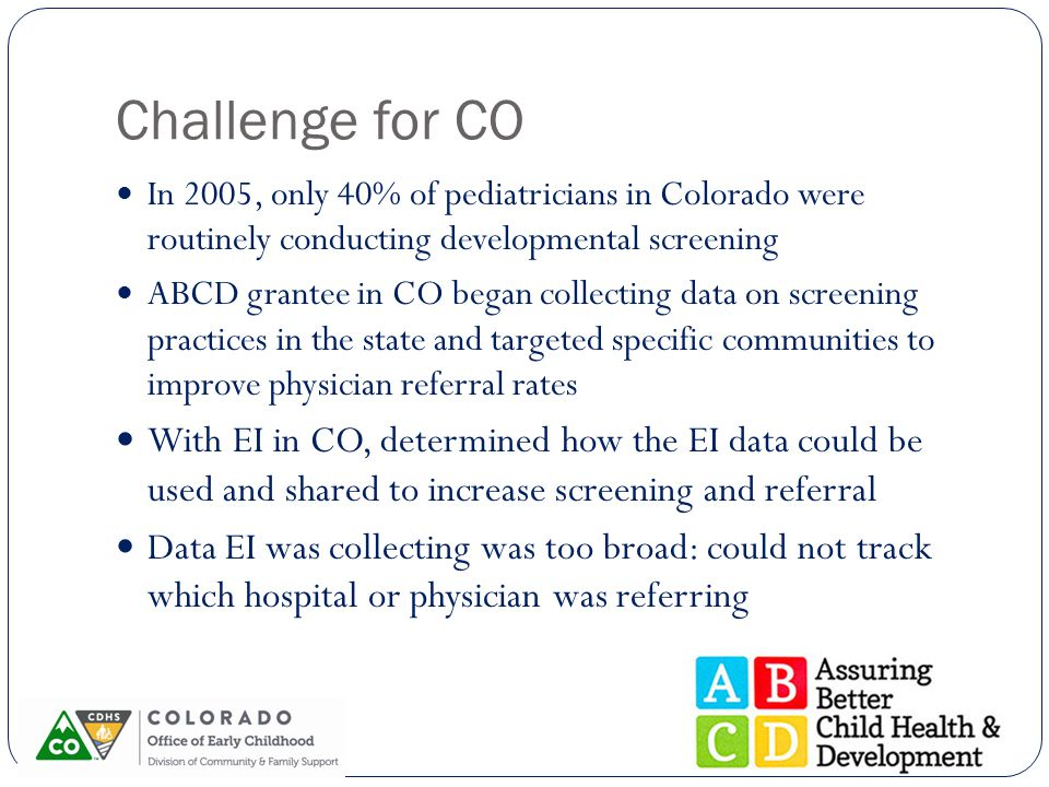 Challenge for CO In 2005, only 40% of pediatricians in Colorado were routinely conducting developmental screening ABCD grantee in CO began collecting data on screening practices in the state and targeted specific communities to improve physician referral rates With EI in CO, determined how the EI data could be used and shared to increase screening and referral Data EI was collecting was too broad: could not track which hospital or physician was referring