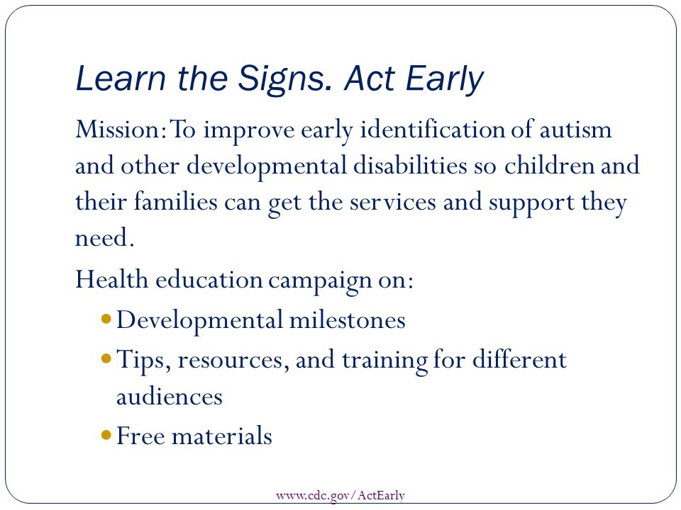 Learn the Signs. Act Early Mission: To improve early identification of autism and other developmental disabilities so children and their families can