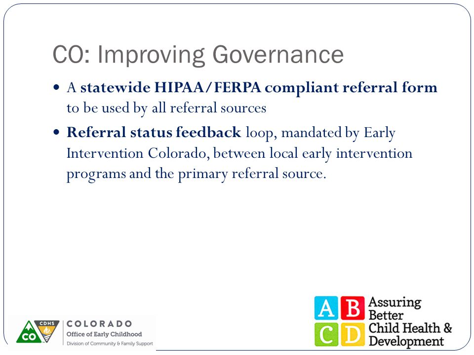 CO: Improving Governance A statewide HIPAA/FERPA compliant referral form to be used by all referral sources Referral status feedback loop, mandated by
