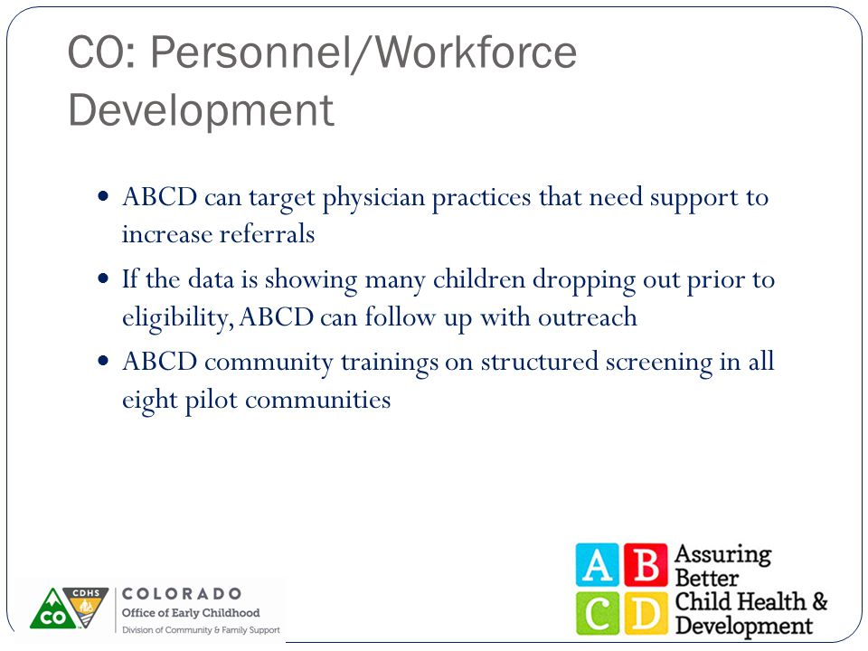 CO: Personnel/Workforce Development ABCD can target physician practices that need support to increase referrals If the data is showing many children d