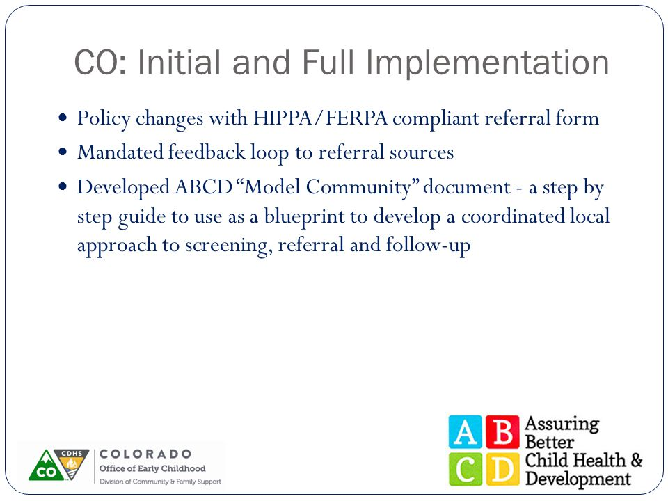 CO: Initial and Full Implementation Policy changes with HIPPA/FERPA compliant referral form Mandated feedback loop to referral sources Developed ABCD Model Community document - a step by step guide to use as a blueprint to develop a coordinated local approach to screening, referral and follow-up