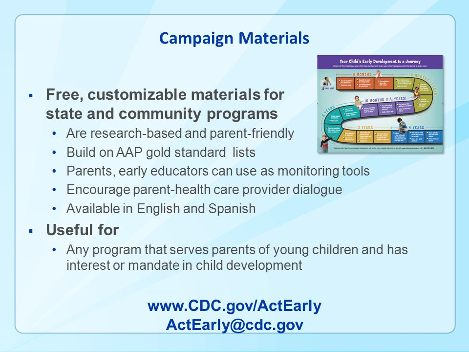 Campaign Materials  Free, customizable materials for state and community programs Are research-based and parent-friendly Build on AAP gold standard lists Parents, early educators can use as monitoring tools Encourage parent-health care provider dialogue Available in English and Spanish  Useful for Any program that serves parents of young children and has interest or mandate in child development www.CDC.gov/ActEarly ActEarly@cdc.gov