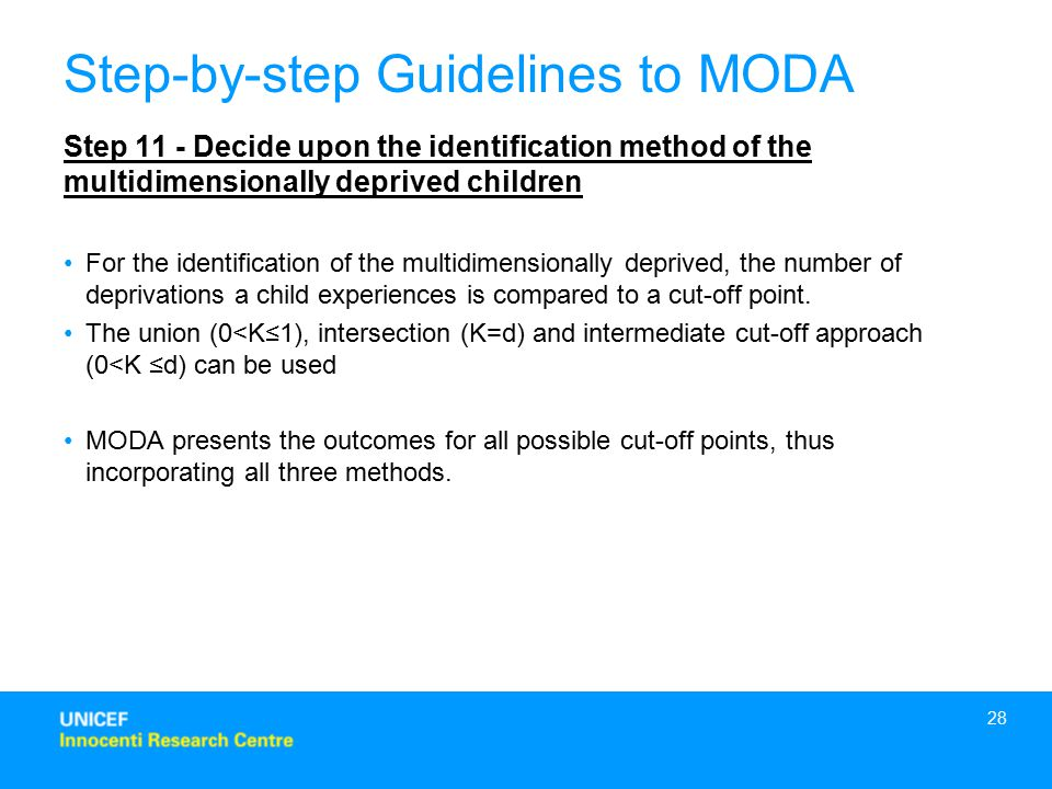 28 Step 11 - Decide upon the identification method of the multidimensionally deprived children For the identification of the multidimensionally deprived, the number of deprivations a child experiences is compared to a cut-off point.