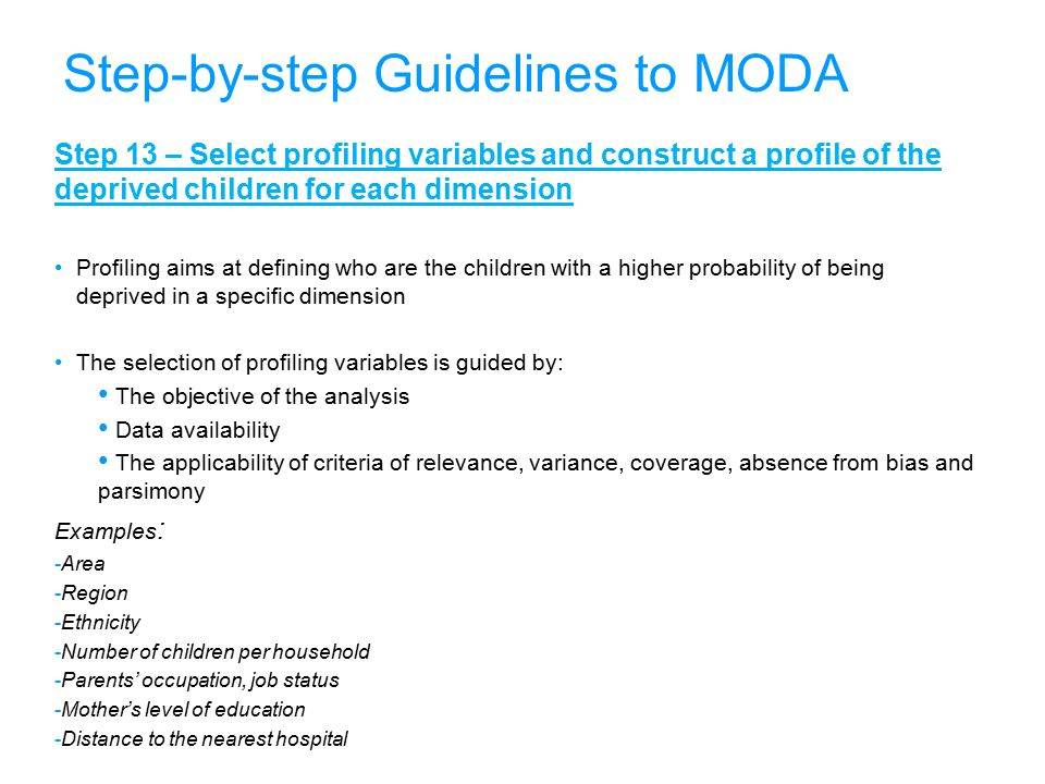 36 Step-by-step Guidelines to MODA Step 13 – Select profiling variables and construct a profile of the deprived children for each dimension Profiling aims at defining who are the children with a higher probability of being deprived in a specific dimension The selection of profiling variables is guided by: The objective of the analysis Data availability The applicability of criteria of relevance, variance, coverage, absence from bias and parsimony Examples : -Area -Region -Ethnicity -Number of children per household -Parents' occupation, job status -Mother's level of education -Distance to the nearest hospital