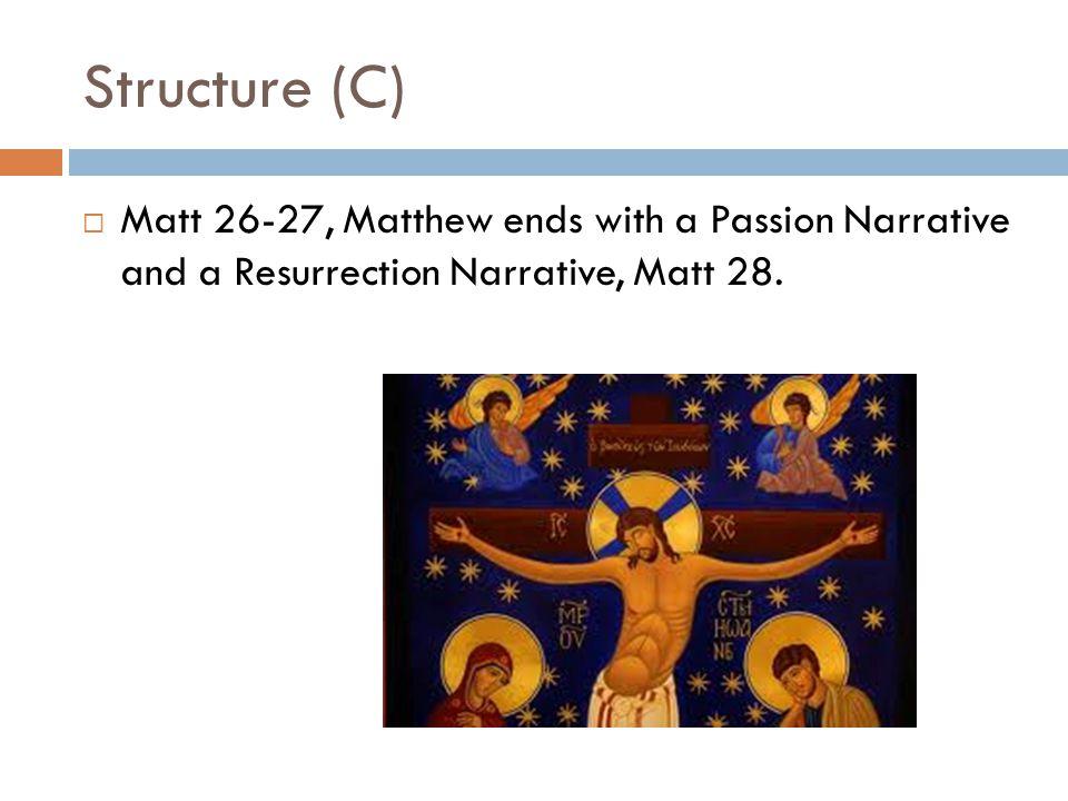 Structure (C)  Matt 26-27, Matthew ends with a Passion Narrative and a Resurrection Narrative, Matt 28.