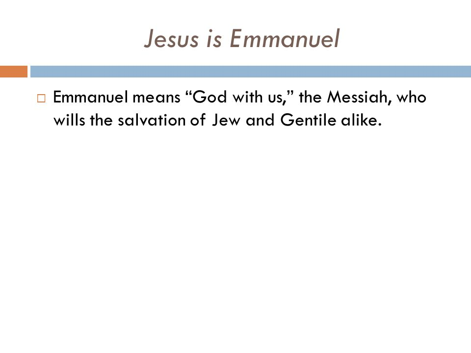 Jesus is Emmanuel  Emmanuel means God with us, the Messiah, who wills the salvation of Jew and Gentile alike.