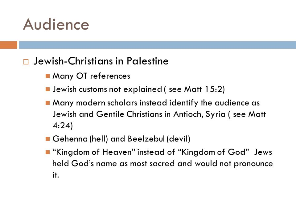 Audience  Jewish-Christians in Palestine Many OT references Jewish customs not explained ( see Matt 15:2) Many modern scholars instead identify the audience as Jewish and Gentile Christians in Antioch, Syria ( see Matt 4:24) Gehenna (hell) and Beelzebul (devil) Kingdom of Heaven instead of Kingdom of God Jews held God's name as most sacred and would not pronounce it.