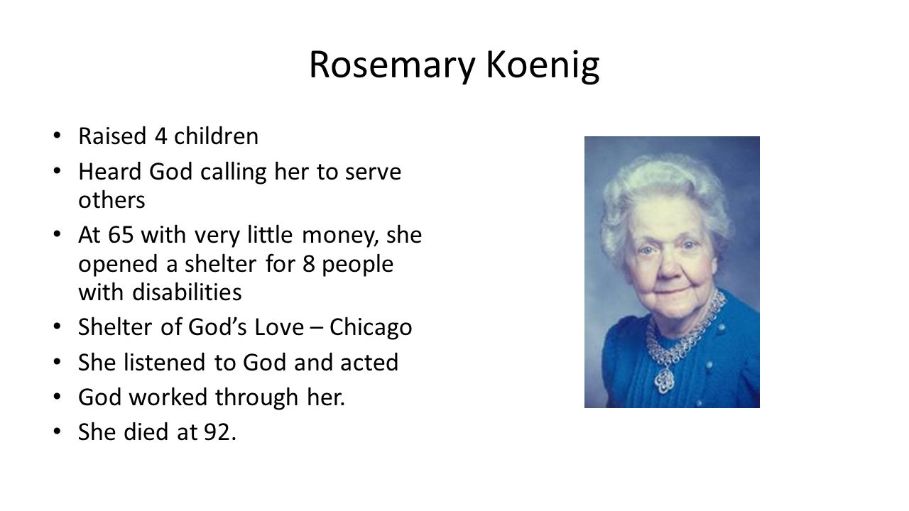 Rosemary Koenig Raised 4 children Heard God calling her to serve others At 65 with very little money, she opened a shelter for 8 people with disabilities Shelter of God's Love – Chicago She listened to God and acted God worked through her.