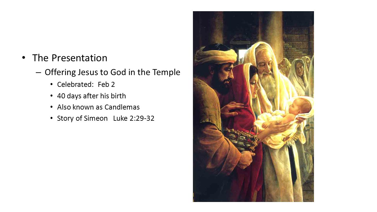 The Presentation – Offering Jesus to God in the Temple Celebrated: Feb 2 40 days after his birth Also known as Candlemas Story of Simeon Luke 2:29-32