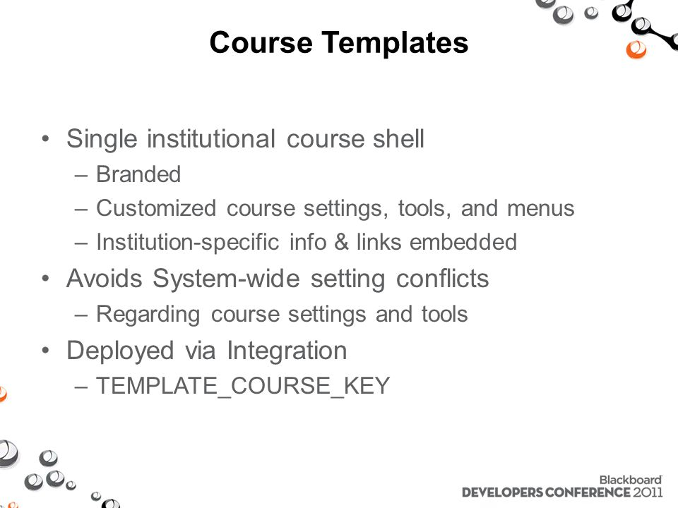 Course Templates Single institutional course shell –Branded –Customized course settings, tools, and menus –Institution-specific info & links embedded Avoids System-wide setting conflicts –Regarding course settings and tools Deployed via Integration –TEMPLATE_COURSE_KEY