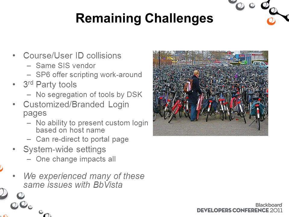 Remaining Challenges Course/User ID collisions –Same SIS vendor –SP6 offer scripting work-around 3 rd Party tools –No segregation of tools by DSK Customized/Branded Login pages –No ability to present custom login based on host name –Can re-direct to portal page System-wide settings –One change impacts all We experienced many of these same issues with BbVista