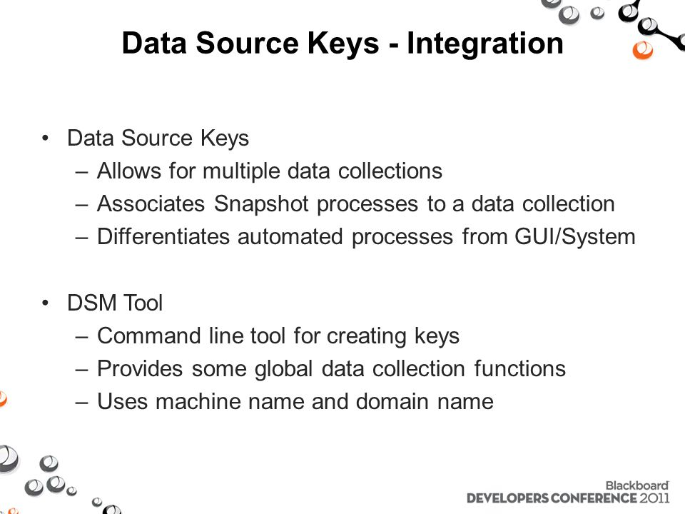 Data Source Keys - Integration Data Source Keys –Allows for multiple data collections –Associates Snapshot processes to a data collection –Differentiates automated processes from GUI/System DSM Tool –Command line tool for creating keys –Provides some global data collection functions –Uses machine name and domain name