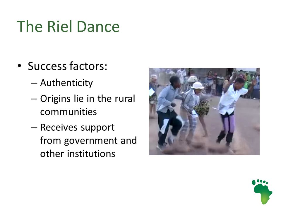 The Riel Dance Success factors: – Authenticity – Origins lie in the rural communities – Receives support from government and other institutions