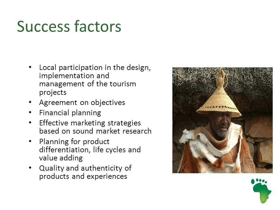 Success factors Local participation in the design, implementation and management of the tourism projects Agreement on objectives Financial planning Effective marketing strategies based on sound market research Planning for product differentiation, life cycles and value adding Quality and authenticity of products and experiences