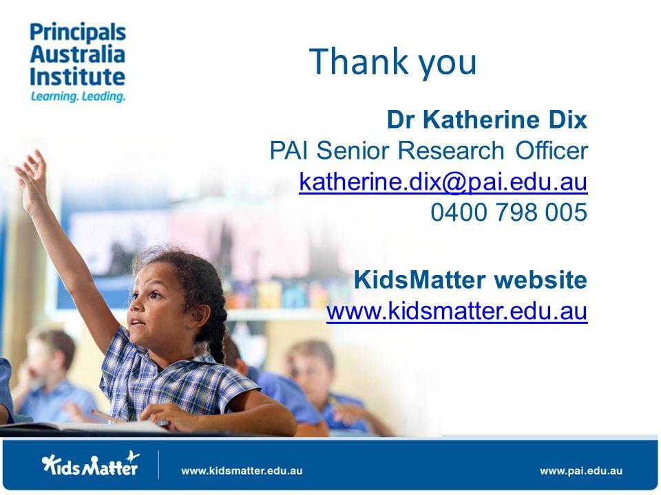 Dr Katherine Dix PAI Senior Research Officer katherine.dix@pai.edu.au 0400 798 005 KidsMatter website www.kidsmatter.edu.au www.kidsmatter.edu.au Thank you