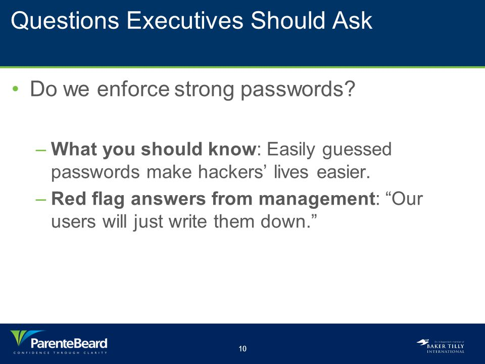 10 Questions Executives Should Ask Do we enforce strong passwords? –What you should know: Easily guessed passwords make hackers' lives easier. –Red fl