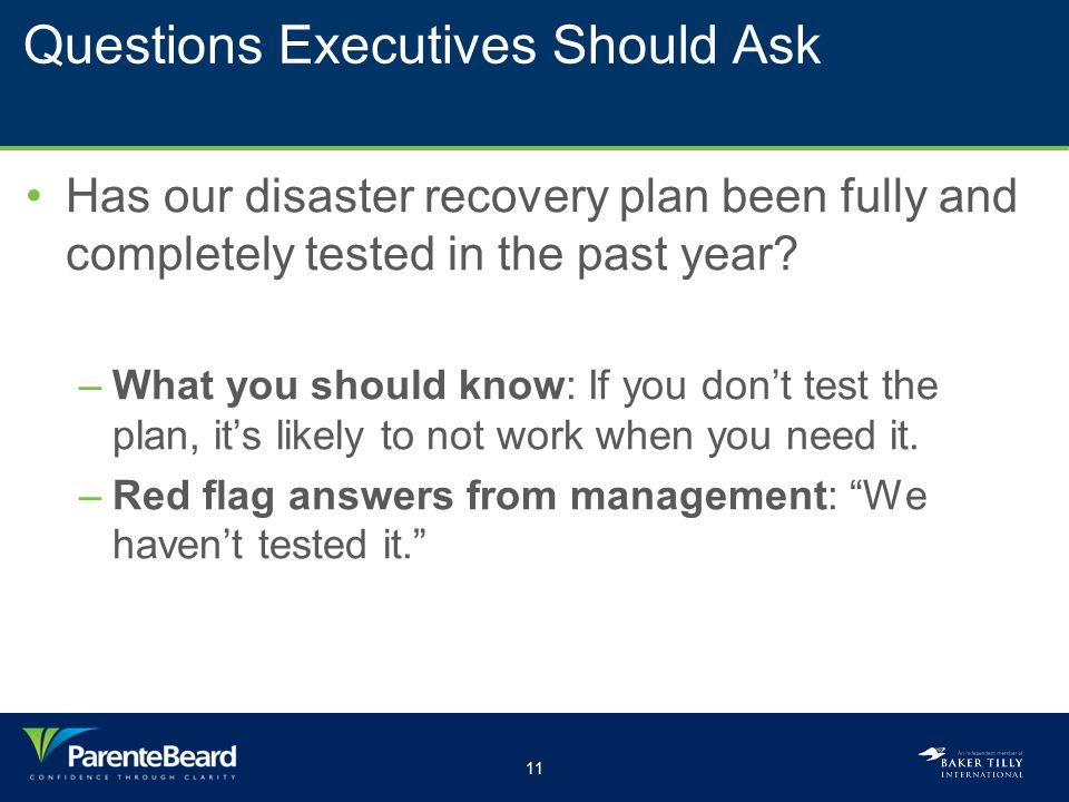 11 Questions Executives Should Ask Has our disaster recovery plan been fully and completely tested in the past year? –What you should know: If you don