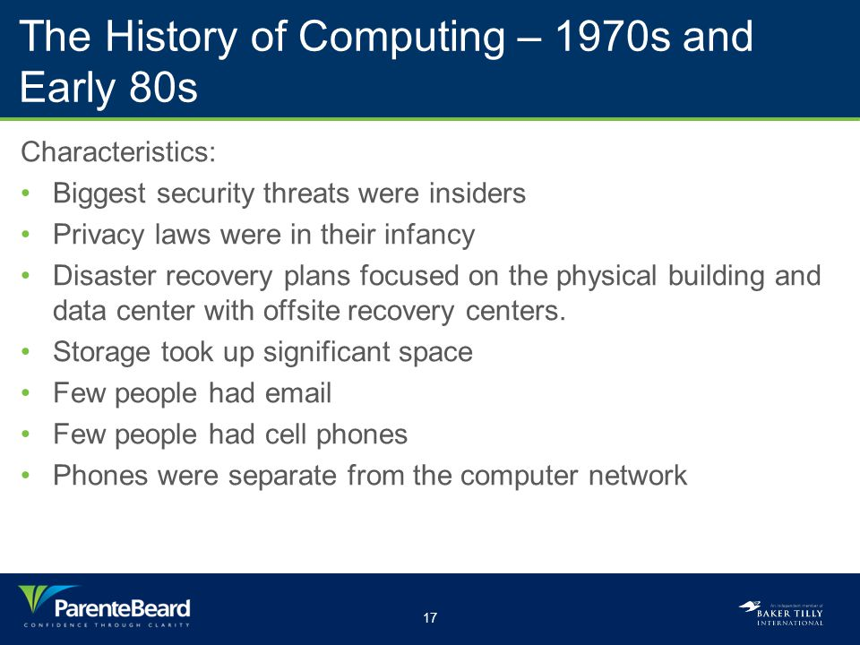 17 The History of Computing – 1970s and Early 80s Characteristics: Biggest security threats were insiders Privacy laws were in their infancy Disaster recovery plans focused on the physical building and data center with offsite recovery centers.