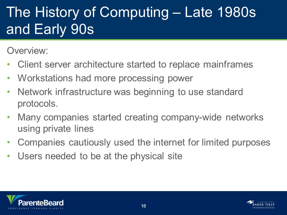 18 The History of Computing – Late 1980s and Early 90s Overview: Client server architecture started to replace mainframes Workstations had more proces