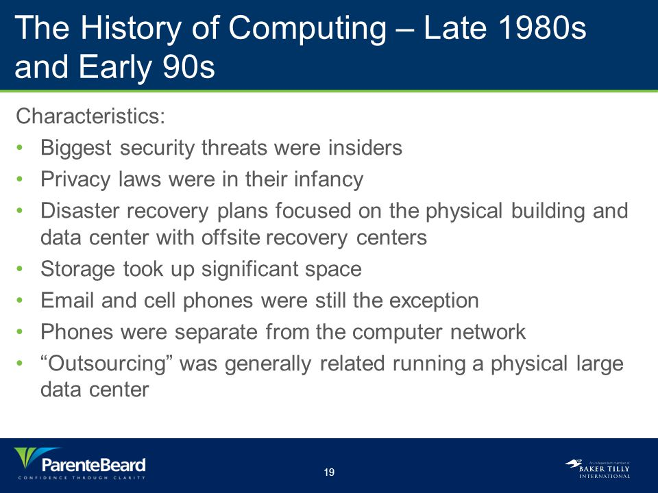 19 The History of Computing – Late 1980s and Early 90s Characteristics: Biggest security threats were insiders Privacy laws were in their infancy Disa