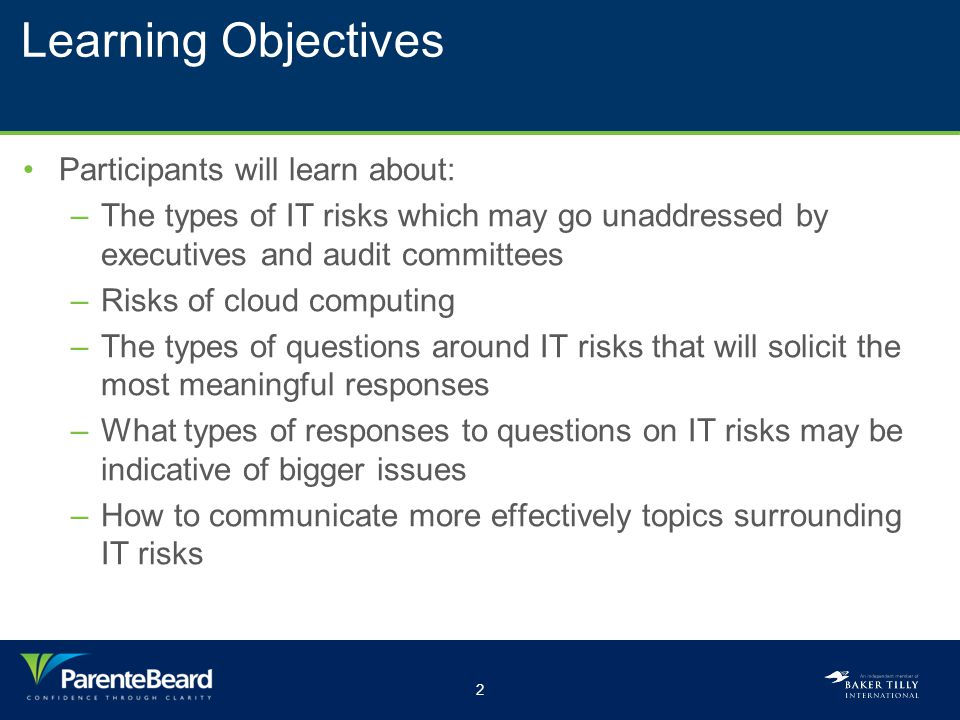 2 Learning Objectives Participants will learn about: –The types of IT risks which may go unaddressed by executives and audit committees –Risks of cloud computing –The types of questions around IT risks that will solicit the most meaningful responses –What types of responses to questions on IT risks may be indicative of bigger issues –How to communicate more effectively topics surrounding IT risks