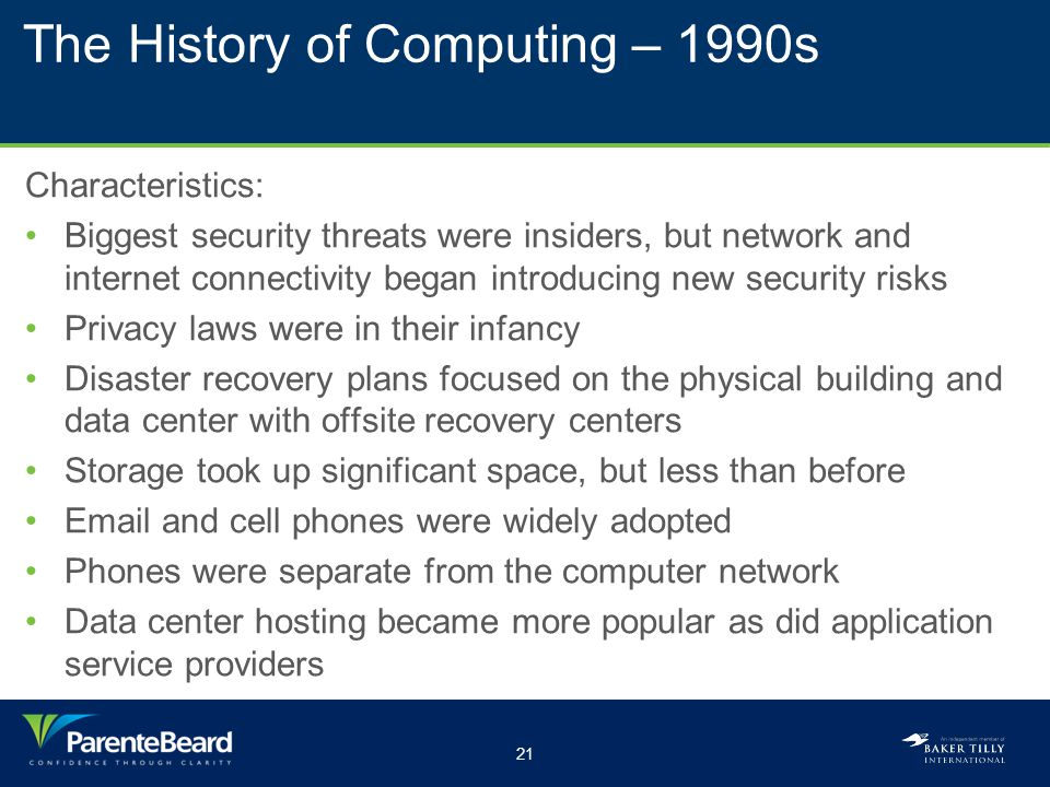 21 The History of Computing – 1990s Characteristics: Biggest security threats were insiders, but network and internet connectivity began introducing new security risks Privacy laws were in their infancy Disaster recovery plans focused on the physical building and data center with offsite recovery centers Storage took up significant space, but less than before Email and cell phones were widely adopted Phones were separate from the computer network Data center hosting became more popular as did application service providers