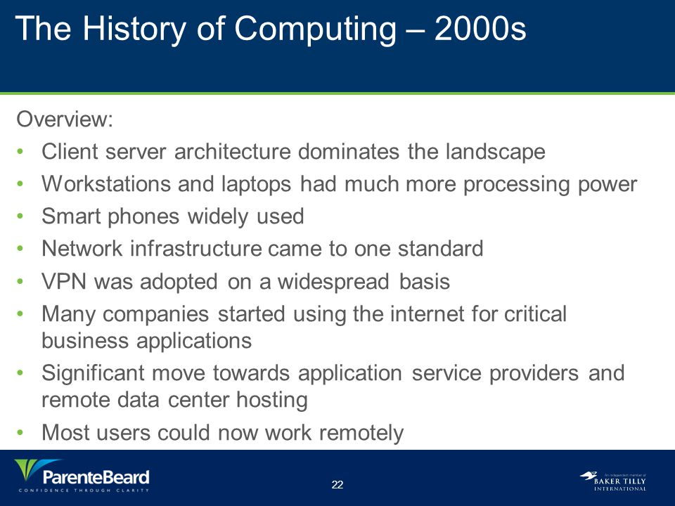 22 The History of Computing – 2000s Overview: Client server architecture dominates the landscape Workstations and laptops had much more processing power Smart phones widely used Network infrastructure came to one standard VPN was adopted on a widespread basis Many companies started using the internet for critical business applications Significant move towards application service providers and remote data center hosting Most users could now work remotely