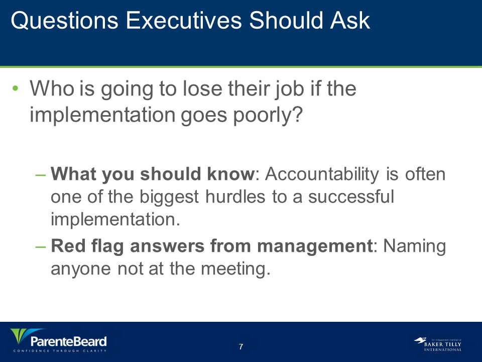 7 Questions Executives Should Ask Who is going to lose their job if the implementation goes poorly? –What you should know: Accountability is often one