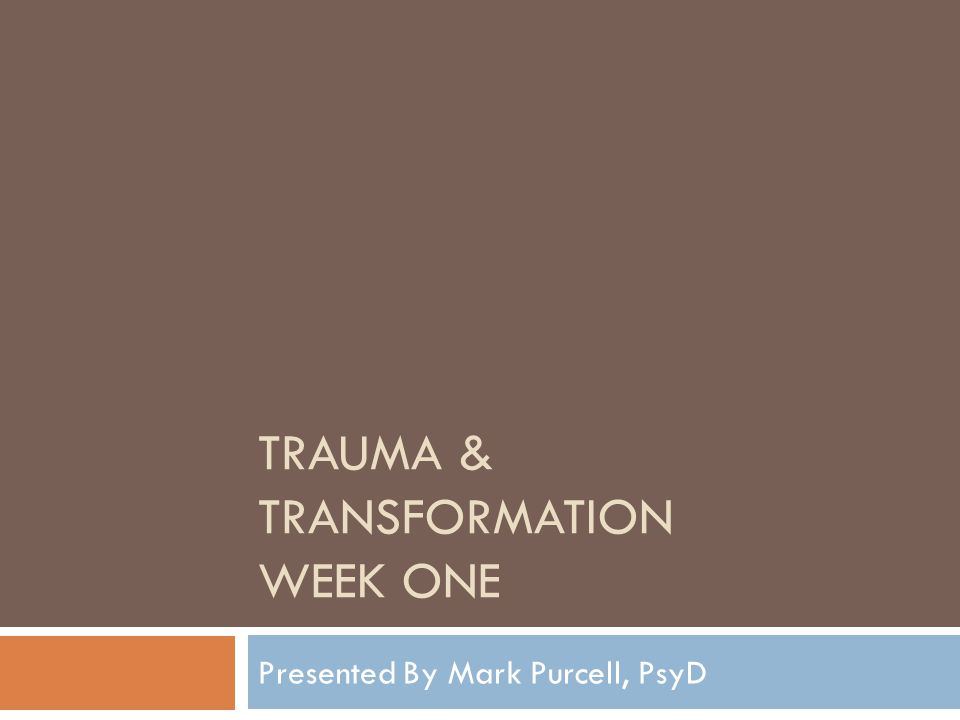 TRAUMA & TRANSFORMATION WEEK ONE Presented By Mark Purcell, PsyD