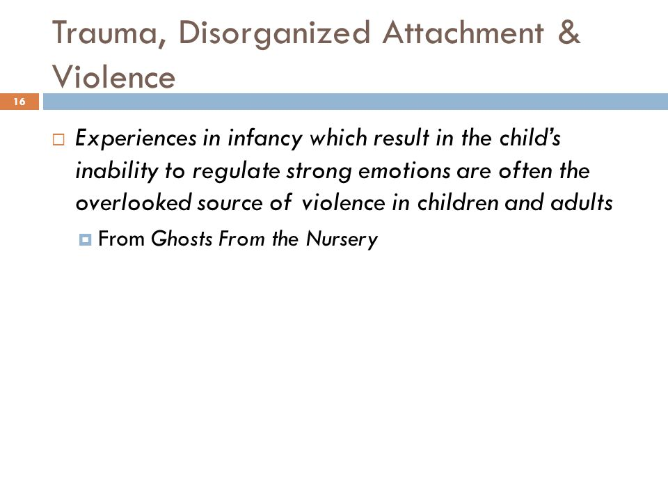 Trauma, Disorganized Attachment & Violence 16  Experiences in infancy which result in the child's inability to regulate strong emotions are often the overlooked source of violence in children and adults  From Ghosts From the Nursery