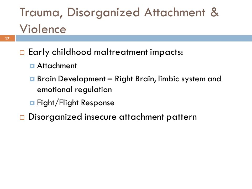 Trauma, Disorganized Attachment & Violence 17  Early childhood maltreatment impacts:  Attachment  Brain Development – Right Brain, limbic system and emotional regulation  Fight/Flight Response  Disorganized insecure attachment pattern
