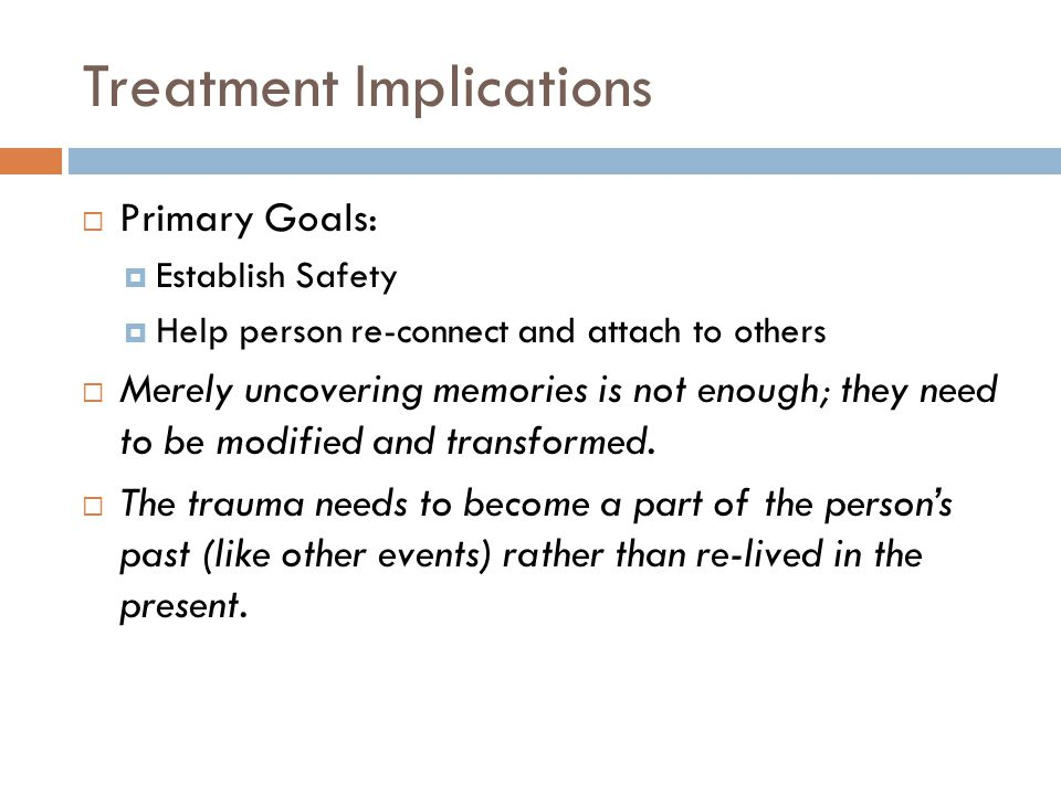 Treatment Implications  Primary Goals:  Establish Safety  Help person re-connect and attach to others  Merely uncovering memories is not enough; they need to be modified and transformed.