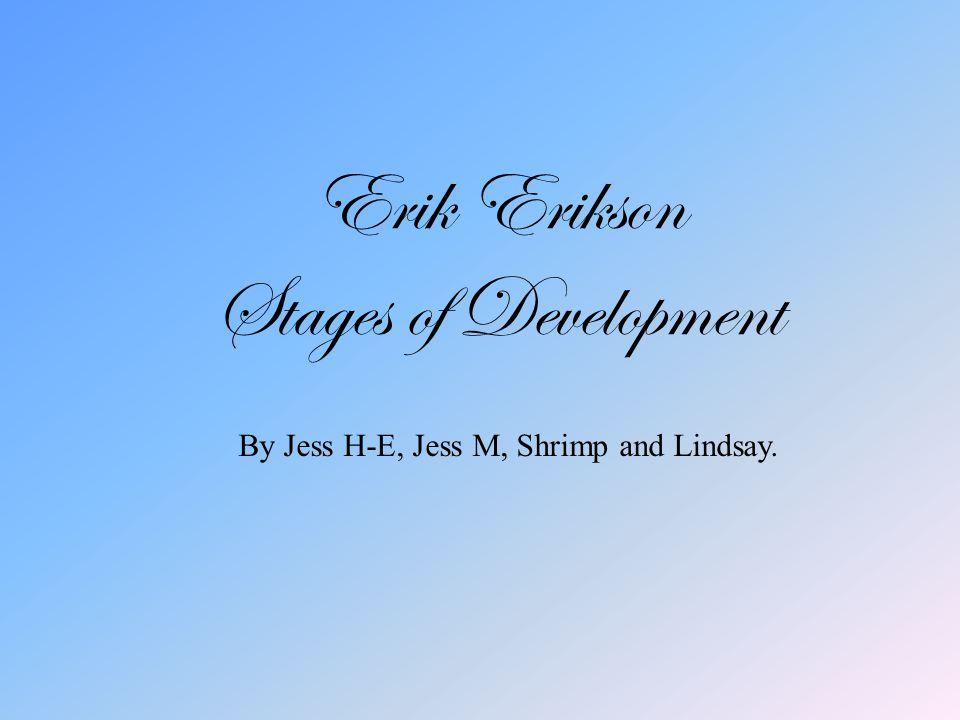 Erik Erikson Stages of Development By Jess H-E, Jess M, Shrimp and Lindsay.