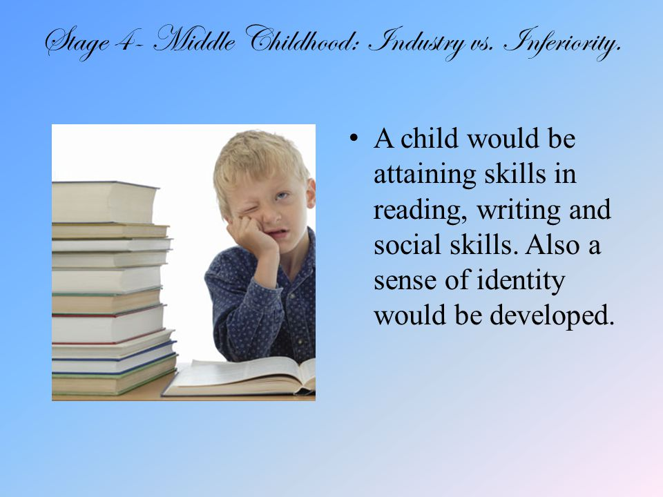 Stage 4- Middle Childhood: Industry vs. Inferiority.