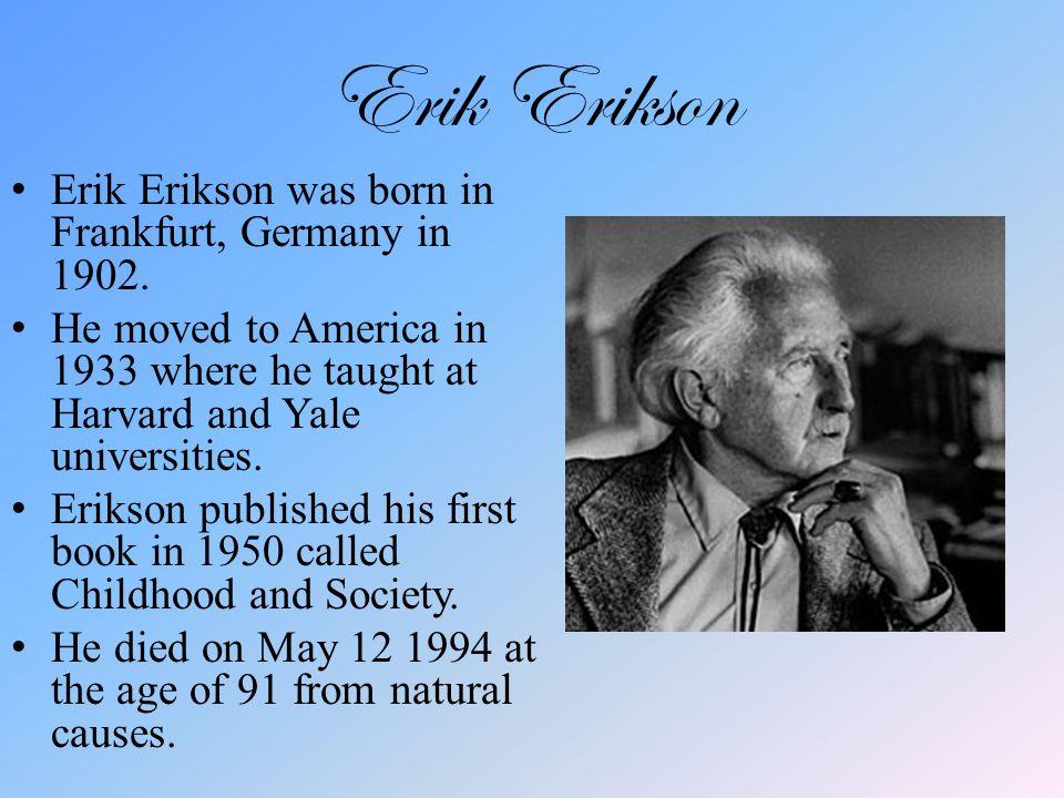Erik Erikson Erik Erikson was born in Frankfurt, Germany in 1902.