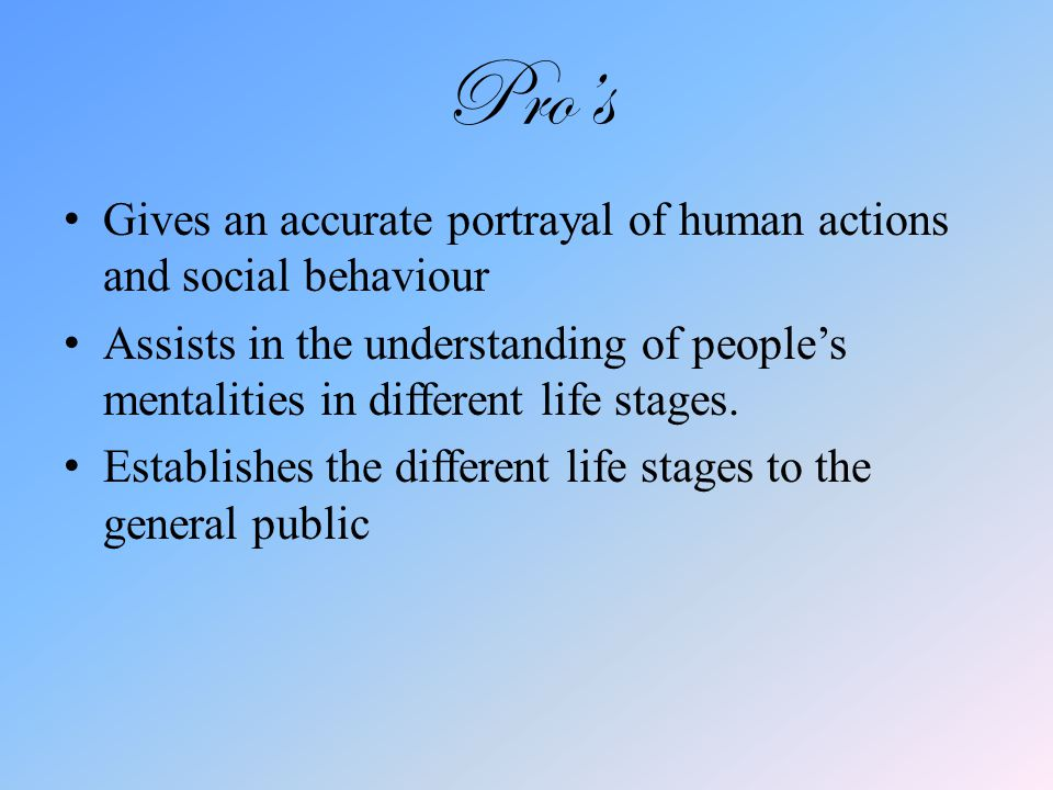 Pro's Gives an accurate portrayal of human actions and social behaviour Assists in the understanding of people's mentalities in different life stages.
