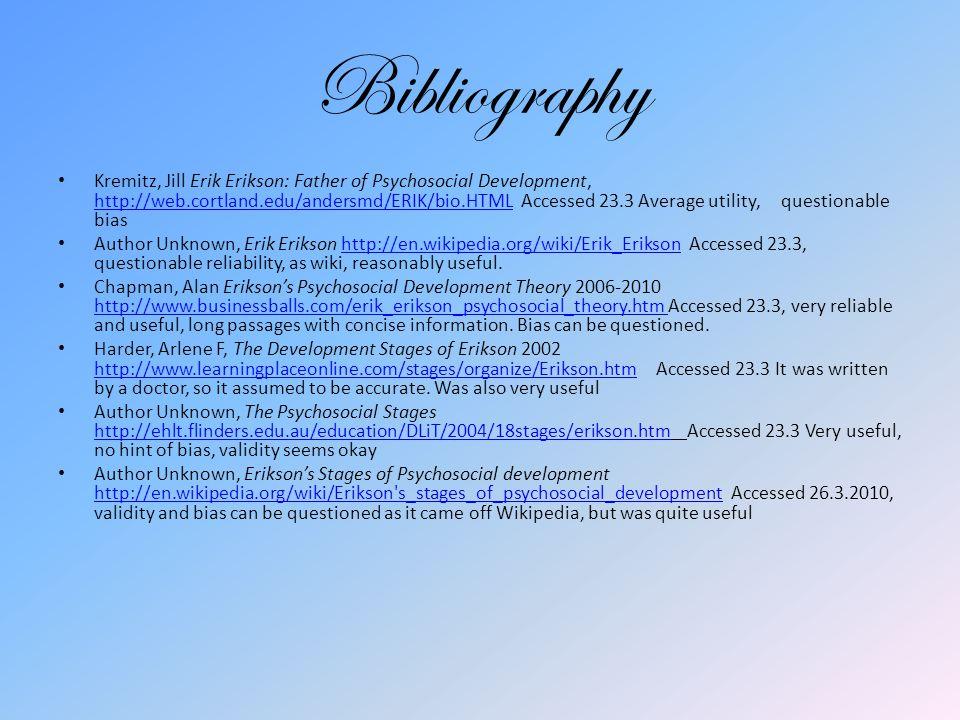 Bibliography Kremitz, Jill Erik Erikson: Father of Psychosocial Development, http://web.cortland.edu/andersmd/ERIK/bio.HTML Accessed 23.3 Average utility, questionable bias http://web.cortland.edu/andersmd/ERIK/bio.HTML Author Unknown, Erik Erikson http://en.wikipedia.org/wiki/Erik_Erikson Accessed 23.3, questionable reliability, as wiki, reasonably useful.http://en.wikipedia.org/wiki/Erik_Erikson Chapman, Alan Erikson's Psychosocial Development Theory 2006-2010 http://www.businessballs.com/erik_erikson_psychosocial_theory.htm Accessed 23.3, very reliable and useful, long passages with concise information.