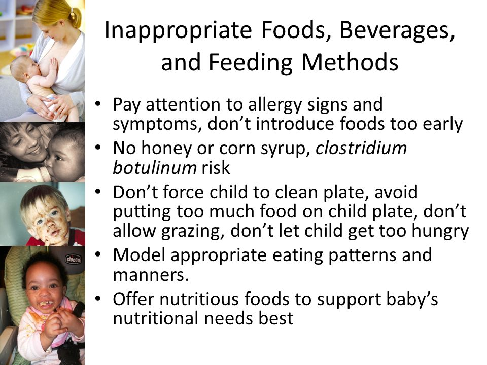 Inappropriate Foods, Beverages, and Feeding Methods Pay attention to allergy signs and symptoms, don't introduce foods too early No honey or corn syrup, clostridium botulinum risk Don't force child to clean plate, avoid putting too much food on child plate, don't allow grazing, don't let child get too hungry Model appropriate eating patterns and manners.