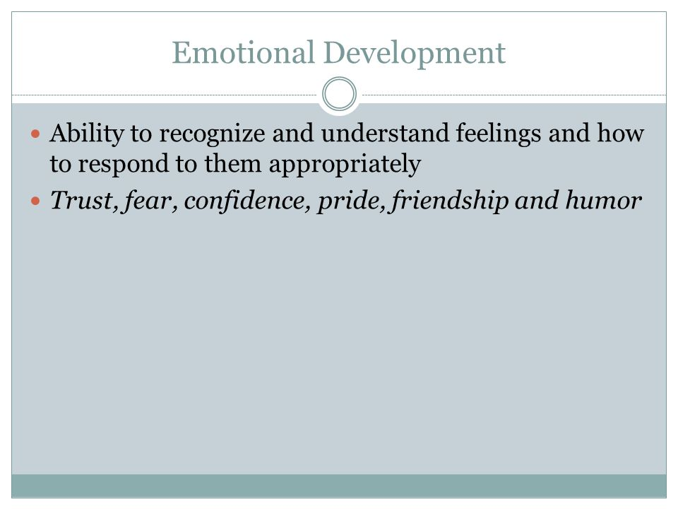 Emotional Development Ability to recognize and understand feelings and how to respond to them appropriately Trust, fear, confidence, pride, friendship