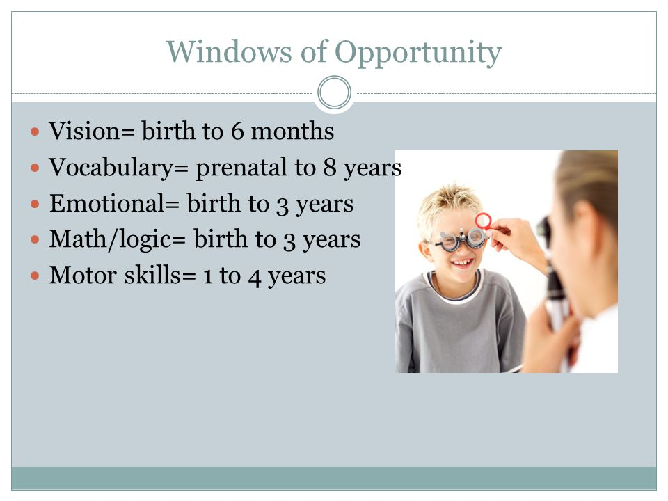 Windows of Opportunity Vision= birth to 6 months Vocabulary= prenatal to 8 years Emotional= birth to 3 years Math/logic= birth to 3 years Motor skills