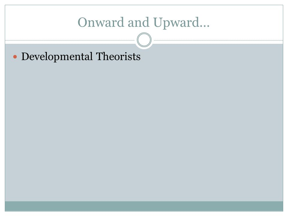 Onward and Upward… Developmental Theorists