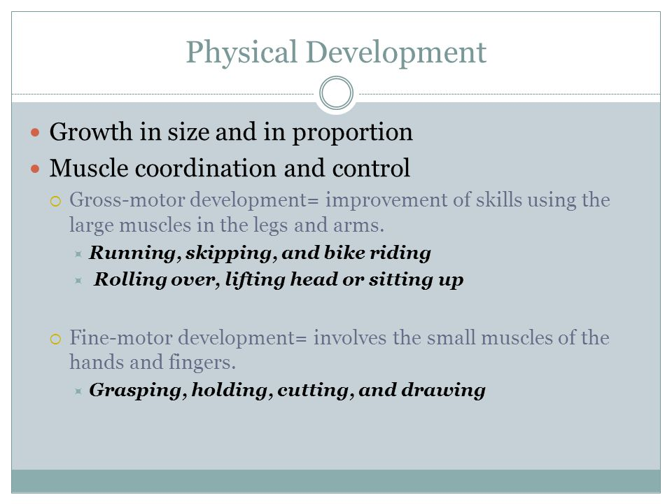 Physical Development Growth in size and in proportion Muscle coordination and control  Gross-motor development= improvement of skills using the large