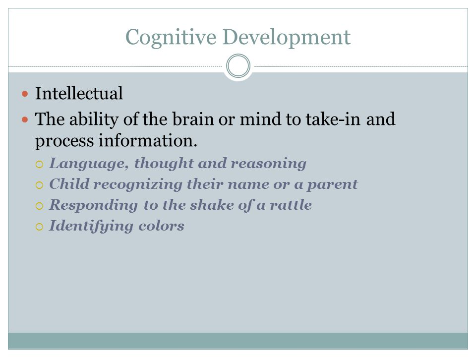 Cognitive Development Intellectual The ability of the brain or mind to take-in and process information.  Language, thought and reasoning  Child reco