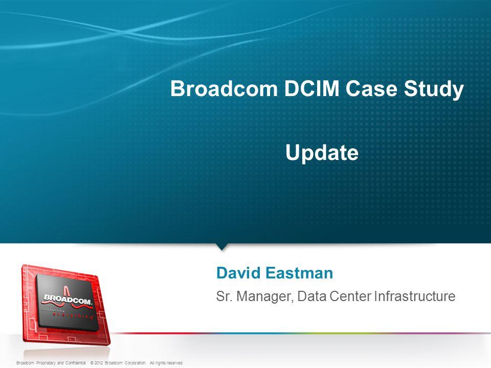 Broadcom DCIM Case Study Update David Eastman Sr. Manager, Data Center Infrastructure Broadcom Proprietary and Confidential. © 2012 Broadcom Corporati
