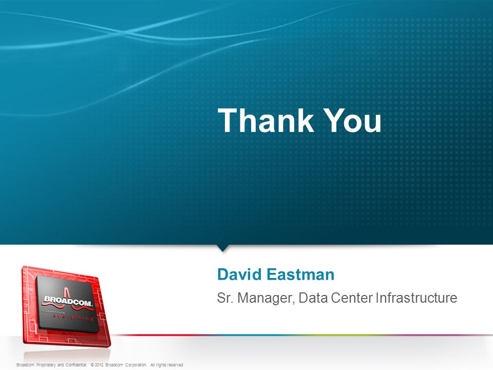 David Eastman Thank You Sr. Manager, Data Center Infrastructure Broadcom Proprietary and Confidential. © 2012 Broadcom Corporation. All rights reserve