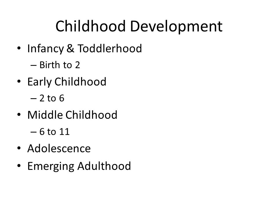 Childhood Development Infancy & Toddlerhood – Birth to 2 Early Childhood – 2 to 6 Middle Childhood – 6 to 11 Adolescence Emerging Adulthood