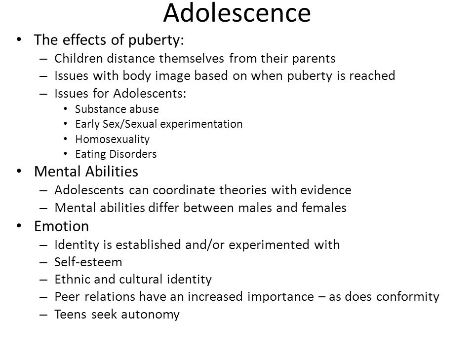 Adolescence The effects of puberty: – Children distance themselves from their parents – Issues with body image based on when puberty is reached – Issues for Adolescents: Substance abuse Early Sex/Sexual experimentation Homosexuality Eating Disorders Mental Abilities – Adolescents can coordinate theories with evidence – Mental abilities differ between males and females Emotion – Identity is established and/or experimented with – Self-esteem – Ethnic and cultural identity – Peer relations have an increased importance – as does conformity – Teens seek autonomy
