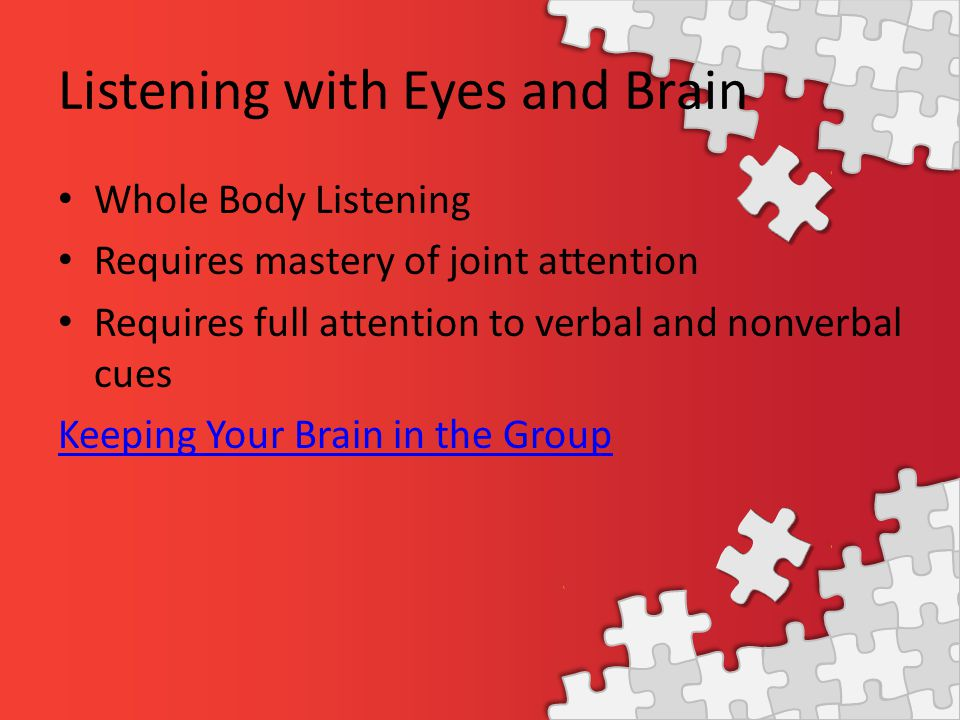 Listening with Eyes and Brain Whole Body Listening Requires mastery of joint attention Requires full attention to verbal and nonverbal cues Keeping Yo